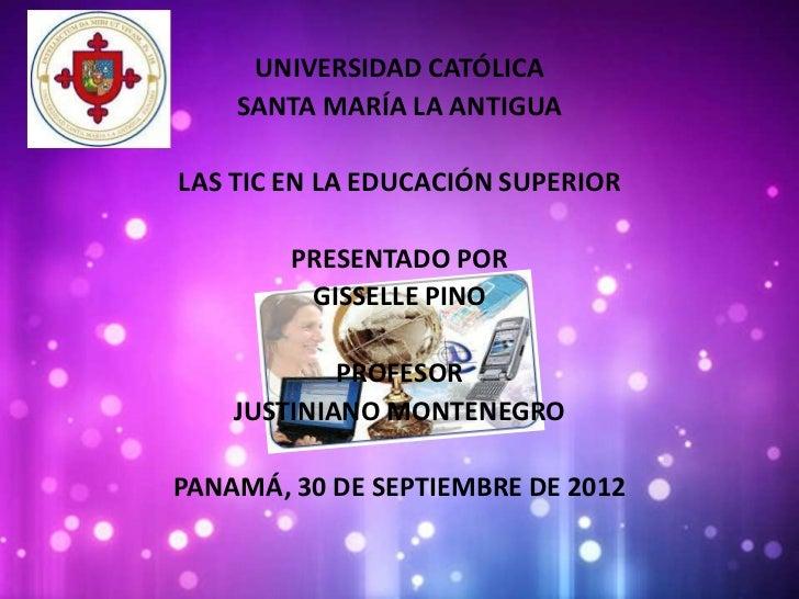 UNIVERSIDAD CATÓLICA    SANTA MARÍA LA ANTIGUALAS TIC EN LA EDUCACIÓN SUPERIOR        PRESENTADO POR         GISSELLE PINO...