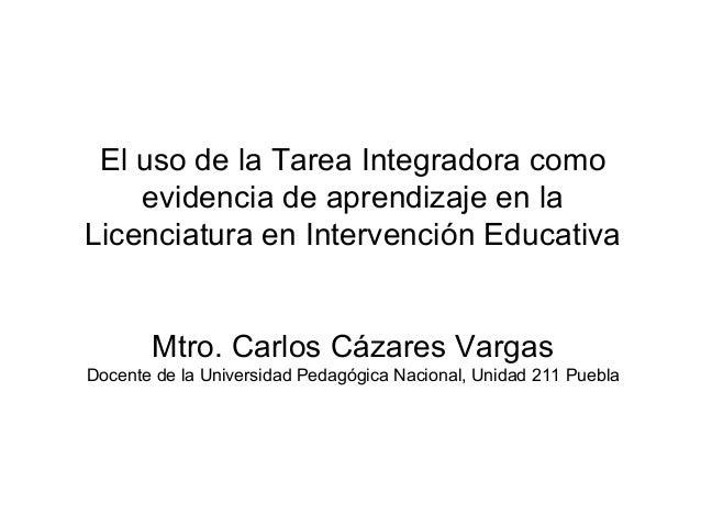 El uso de la Tarea Integradora como evidencia de aprendizaje en la Licenciatura en Intervención Educativa Mtro. Carlos Cáz...