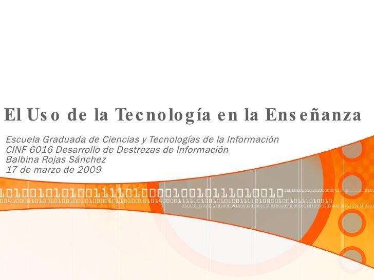 El Uso de la Tecnología en la Enseñanza Escuela Graduada de Ciencias y Tecnologías de la Información CINF 6016 Desarrollo ...