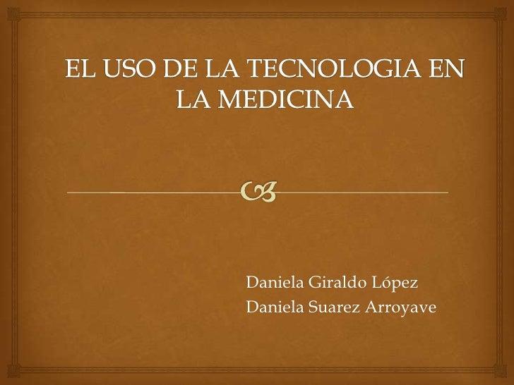 EL USO DE LA TECNOLOGIA EN LA MEDICINA<br />Daniela Giraldo López<br />Daniela Suarez Arroyave<br />