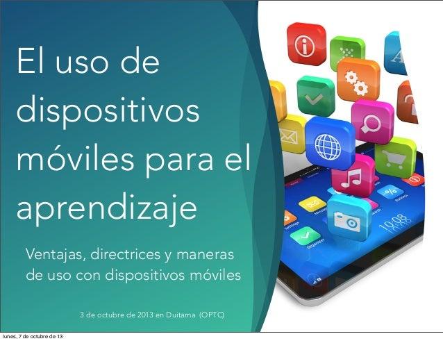El uso de dispositivos móviles para el aprendizaje Ventajas, directrices y maneras de uso con dispositivos móviles 3 de oc...
