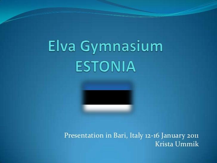 Elva GymnasiumESTONIA<br />Presentation in Bari, Italy 12-16 January 2011<br />Krista Ummik<br />
