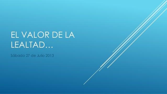 EL VALOR DE LA LEALTAD… Sábado 27 de Julio 2013