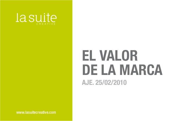 EL VALOR                          DE LA MARCA                          AJE. 25/02/2010www.lasuitecreative.com