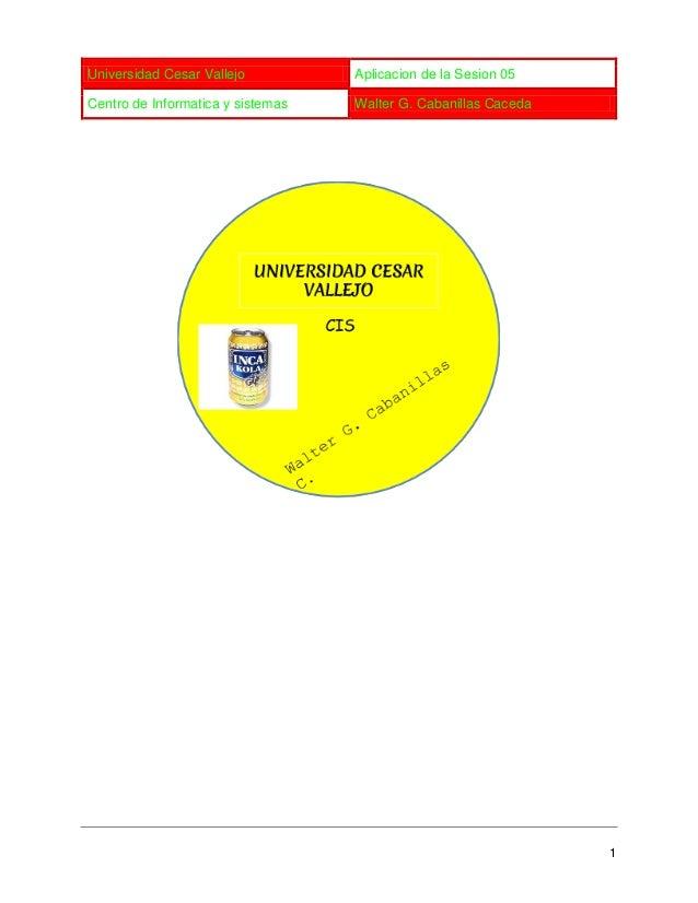 Universidad Cesar Vallejo Aplicacion de la Sesion 05 Centro de Informatica y sistemas Walter G. Cabanillas Caceda 1
