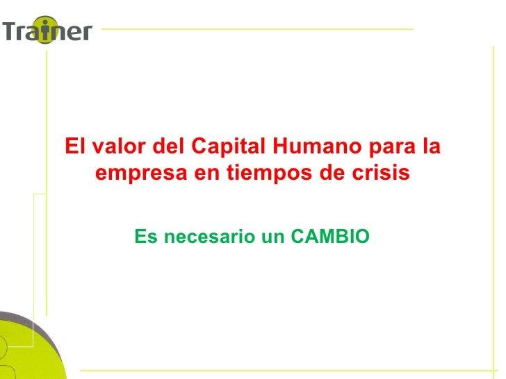 El valor del Capital Humano para la empresa en tiempos de crisis Es necesario un CAMBIO