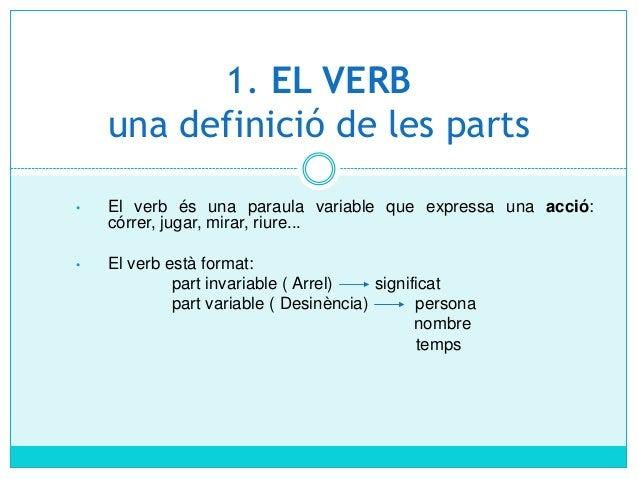 1. EL VERBuna definició de les parts•El verb és una paraula variable que expressa una acció:córrer, jugar, mirar, riu...