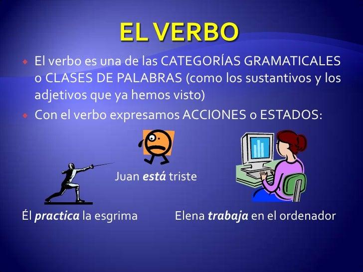 EL VERBO<br />El verbo es una de las CATEGORÍAS GRAMATICALES o CLASES DE PALABRAS (como los sustantivos y los adjetivos qu...