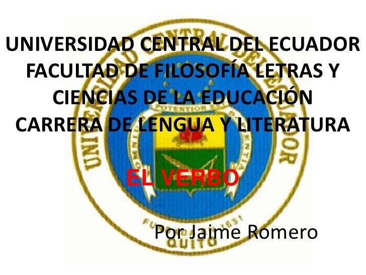 UNIVERSIDAD CENTRAL DEL ECUADORFACULTAD DE FILOSOFÍA LETRAS Y CIENCIAS DE LA EDUCACIÓNCARRERADE LENGUA Y LITERATURAEL VERB...