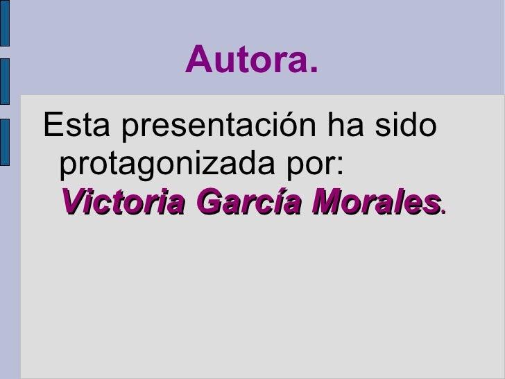 Autora.Esta presentación ha sido protagonizada por: Victoria García Morales.