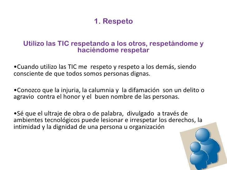 1. Respeto<br />Utilizo las TIC respetando a los otros, respetándome y haciéndome respetar <br />•Cuando utilizo las TIC m...