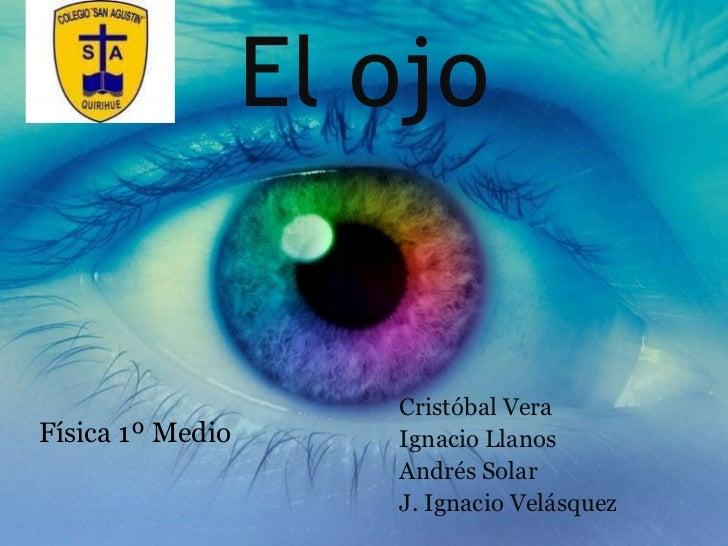 El ojo<br />Cristóbal Vera <br />Ignacio Llanos<br />Andrés Solar<br />J. Ignacio Velásquez<br />Física 1º Medio <br />
