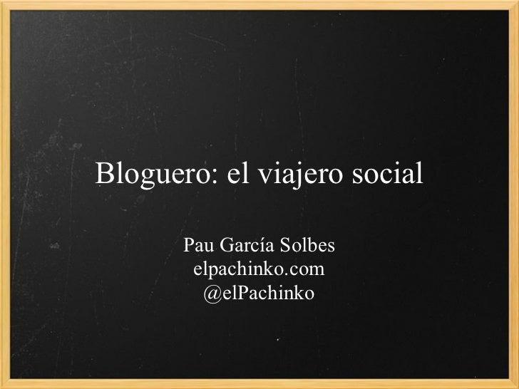 Bloguero: el viajero social       Pau García Solbes        elpachinko.com         @elPachinko