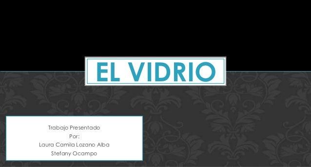 Trabajo PresentadoPor:Laura Camila Lozano AlbaStefany OcampoEL VIDRIO