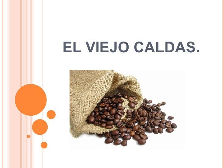 EL VIEJO CALDAS .