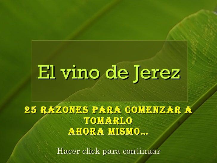25 Razones para comenzar a tomarlo ahora mismo… El vino de Jerez Hacer click para continuar