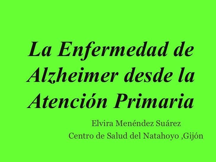 La Enfermedad de Alzheimer desde la Atención Primaria <ul><li>Elvira Menéndez Suárez </li></ul><ul><li>Centro de Salud del...