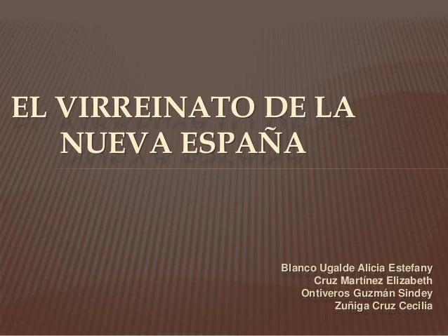 EL VIRREINATO DE LA  Blanco Ugalde Alicia Estefany  Cruz Martínez Elizabeth  Ontiveros Guzmán Sindey  Zuñiga Cruz Cecilia ...
