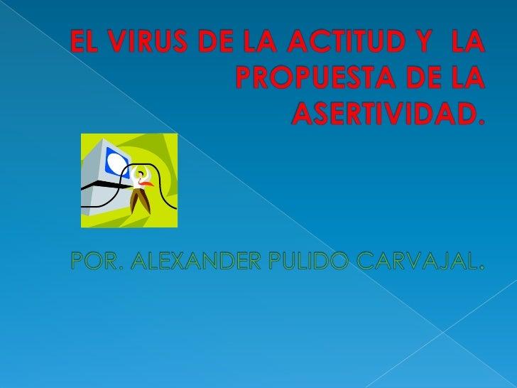 EL VIRUS DE LA ACTITUD Y  LA PROPUESTA DE LA ASERTIVIDAD.POR. ALEXANDER PULIDO CARVAJAL.<br />