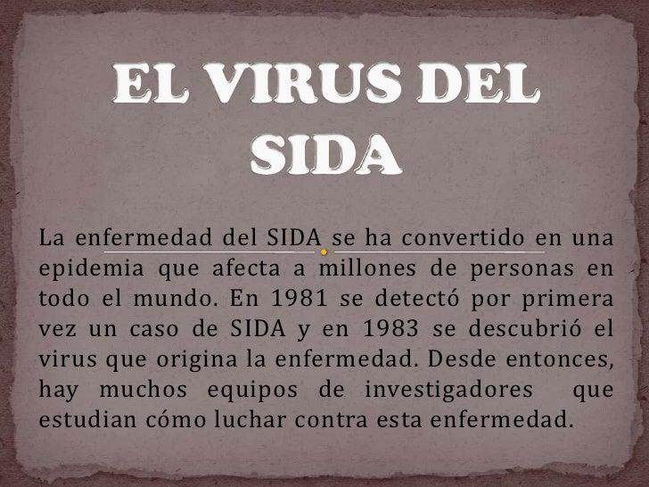 EL VIRUS DEL SIDA<br />La enfermedad del SIDA se ha convertido en una epidemia que afecta a millones de personas en todo e...