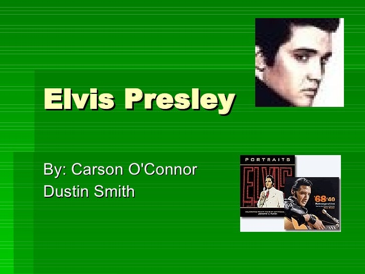 Elvis Presley  By: Carson O'Connor Dustin Smith
