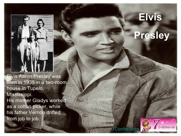 Elvis Aaron Presley was born in 1935 in a two-room house in Tupelo, Mississippi.  His mother Gladys worked as a cotton pic...