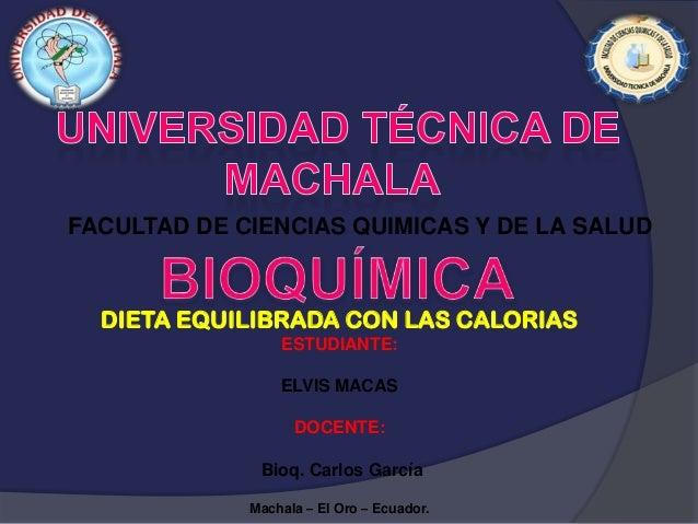 FACULTAD DE CIENCIAS QUIMICAS Y DE LA SALUD  DIETA EQUILIBRADA CON LAS CALORIAS ESTUDIANTE: ELVIS MACAS DOCENTE: Bioq. Car...