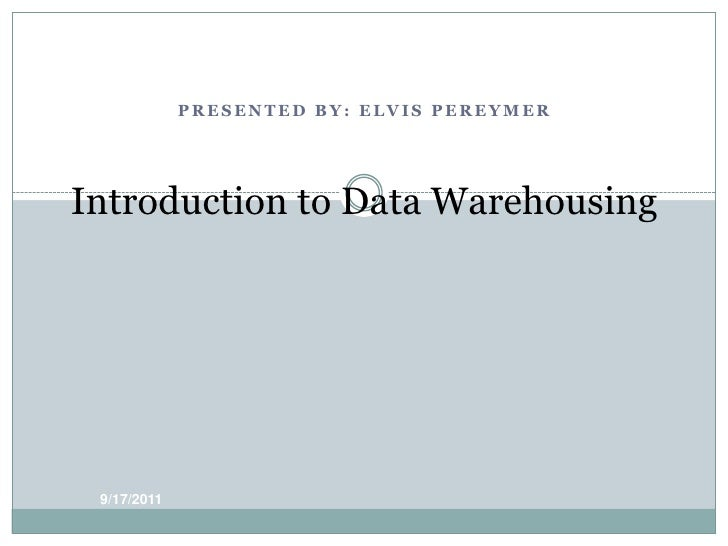 PRESENTED BY: ELVIS PEREYMER<br />Introduction to Data Warehousing<br />9/17/11<br />