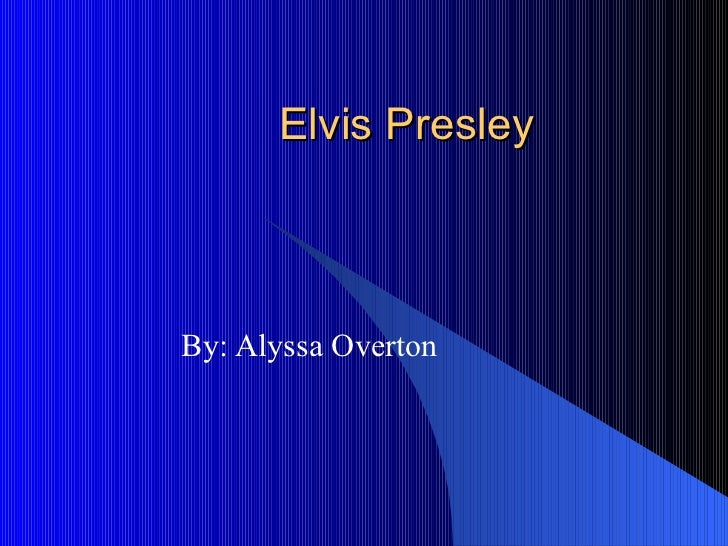 Elvis Presley  By: Alyssa Overton