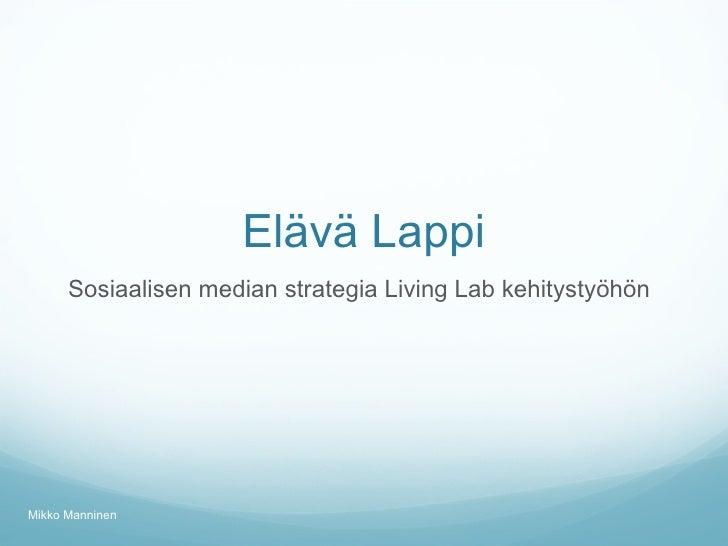 Elävä Lappi <ul><li>Sosiaalisen median strategia Living Lab kehitystyöhön </li></ul>Mikko Manninen