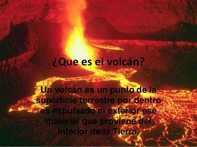¿Que es el volcán? Un volcán es un punto de la superficie terrestre por dentro es expulsado al exterior ese material que p...