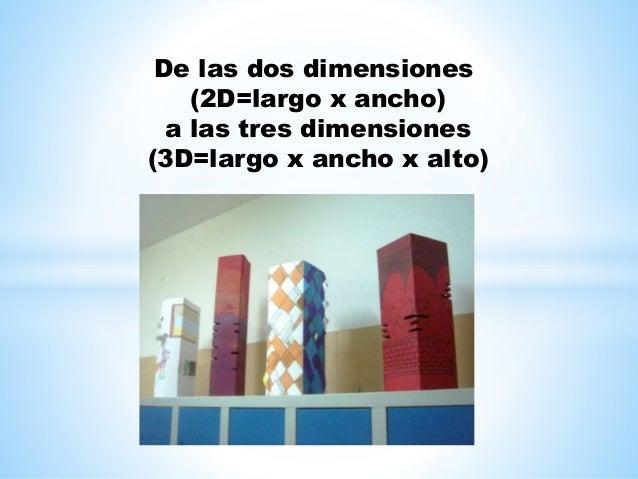 De las dos dimensiones (2D=largo x ancho) a las tres dimensiones (3D=largo x ancho x alto)