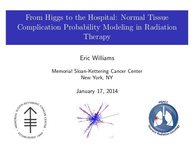 From Higgs to the Hospital: Normal Tissue Complication Probability Modeling in Radiation Therapy Eric Williams Memorial Sl...