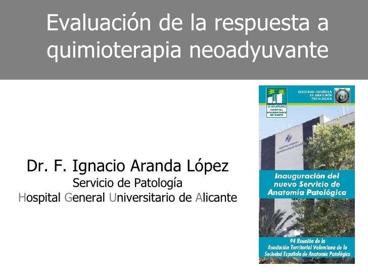 Evaluación de la respuesta a quimioterapia neoadyuvante Dr. F. Ignacio Aranda López Servicio de Patología H ospital  G ene...
