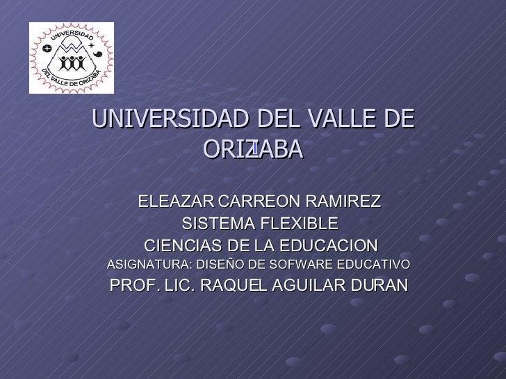 UNIVERSIDAD DEL VALLE DE ORIZABA ELEAZAR CARREON RAMIREZ SISTEMA FLEXIBLE CIENCIAS DE LA EDUCACION ASIGNATURA: DISEÑO DE S...