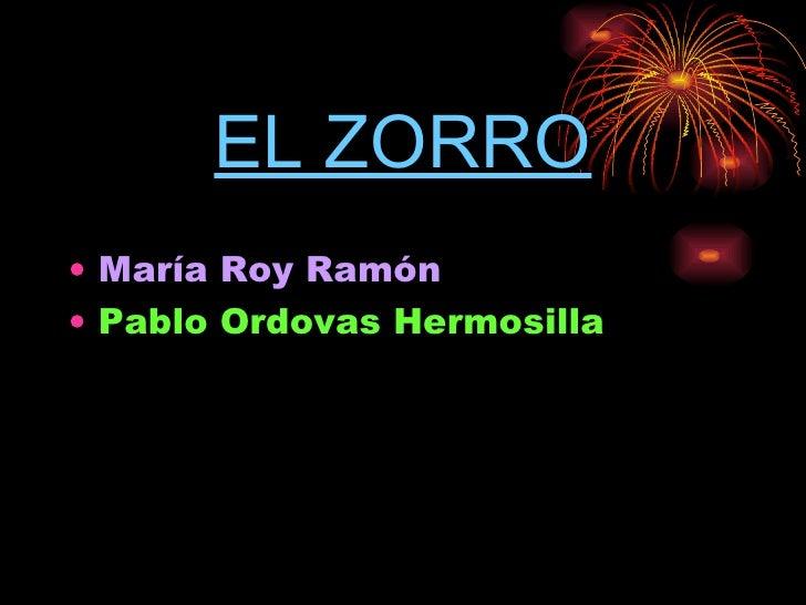 EL ZORRO <ul><li>María Roy Ramón </li></ul><ul><li>Pablo Ordovas Hermosilla </li></ul>
