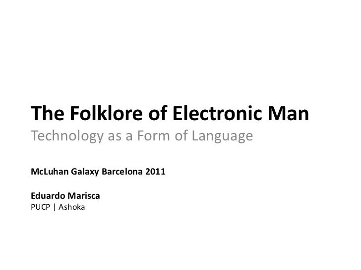 The Folklore of Electronic Man<br />Technology as a Form of Language<br />McLuhan Galaxy Barcelona 2011<br />Eduardo Maris...
