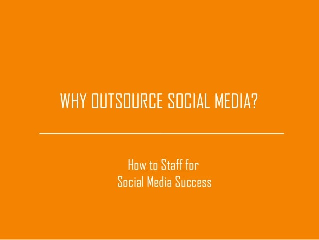 WHY OUTSOURCE SOCIAL MEDIA?How to Staff forSocial Media Success
