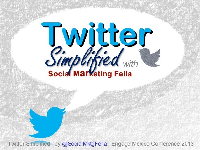 Twitter with  Social Marketing Fella  Twitter Simplified | by @SocialMktgFella | Engage Mexico Conference 2013