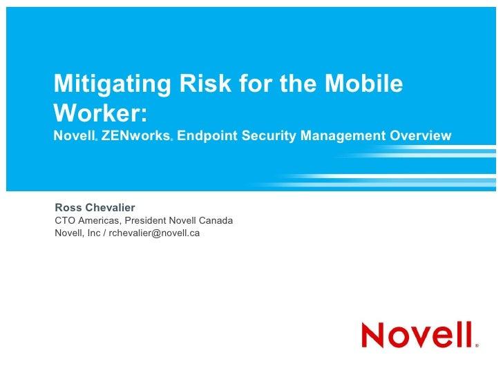 Mitigating Risk for the Mobile Worker: Novell ZENworks Endpoint Security Management Overview         ®               ®    ...