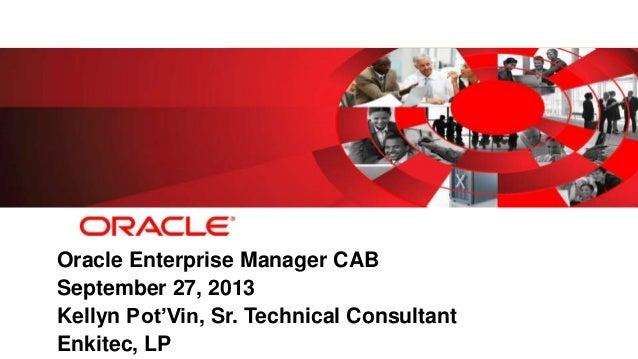 Oracle Enterprise Manager CAB September 27, 2013 Kellyn Pot'Vin, Sr. Technical Consultant Enkitec, LP