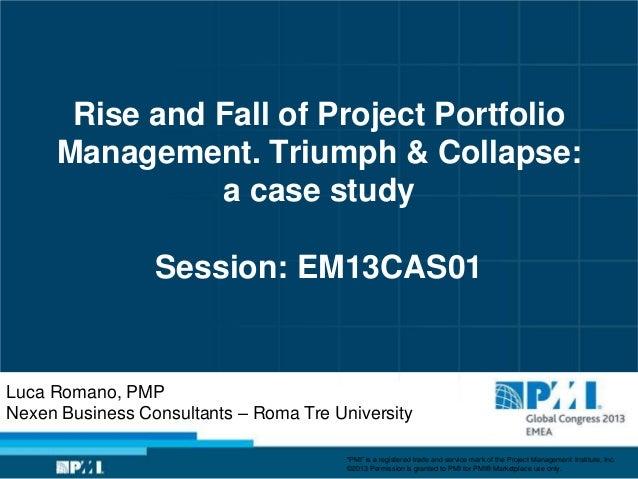 Rise and Fall of Project PortfolioManagement. Triumph & Collapse:a case studySession: EM13CAS01Luca Romano, PMPNexen Busin...