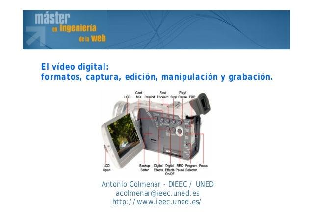 Antonio Colmenar - DIEEC / UNED acolmenar@ieec.uned.es http://www.ieec.uned.es/ El vídeo digital: formatos, captura, edici...