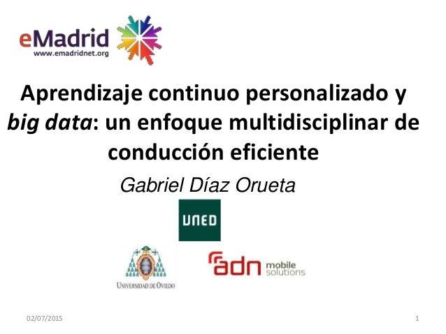 Aprendizaje continuo personalizado y big data: un enfoque multidisciplinar de conducción eficiente 02/07/2015 1 Gabriel Dí...
