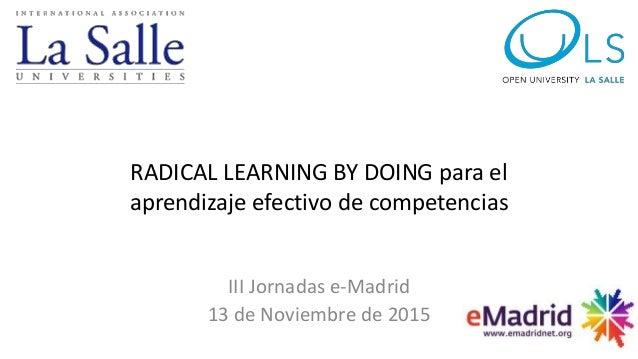 RADICAL LEARNING BY DOING para el aprendizaje efectivo de competencias III Jornadas e-Madrid 13 de Noviembre de 2015