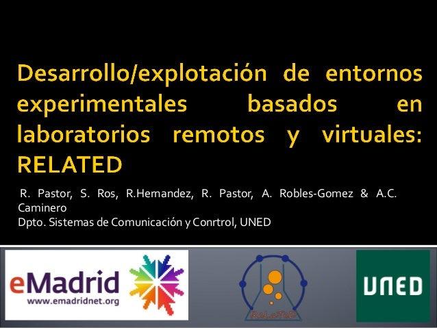 R. Pastor, S. Ros, R.Hernandez, R. Pastor, A. Robles-Gomez & A.C. Caminero Dpto. Sistemas de Comunicación y Conrtrol, UNED