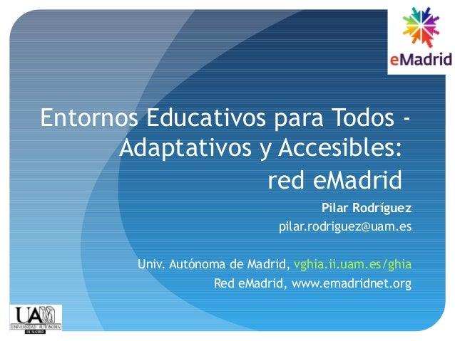 Entornos Educativos para Todos - Adaptativos y Accesibles: red eMadrid Pilar Rodríguez pilar.rodriguez@uam.es Univ. Autóno...