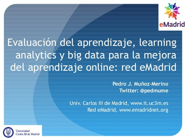 Evaluación del aprendizaje, learning analytics y big data para la mejora del aprendizaje online: red eMadrid Pedro J. Muño...