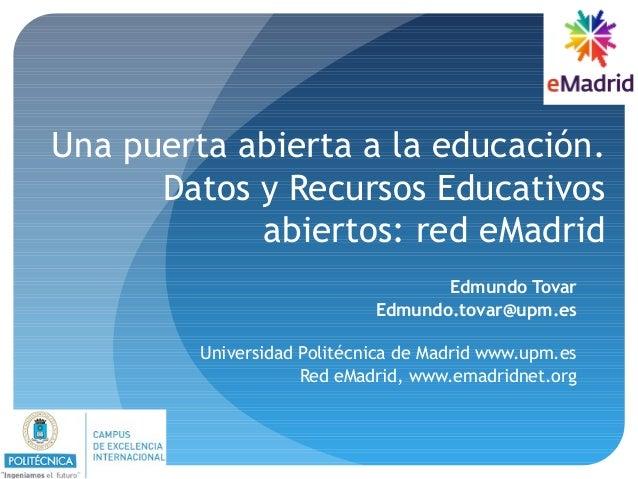 Una puerta abierta a la educación. Datos y Recursos Educativos abiertos: red eMadrid Edmundo Tovar Edmundo.tovar@upm.es Un...