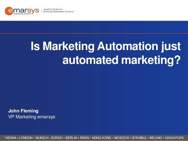 Is Marketing Automation just automated marketing?  John Fleming VP Marketing emarsys  VIENNA • LONDON • MUNICH • ZURICH • ...